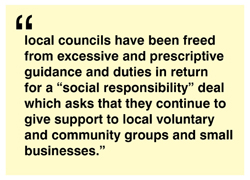 "local councils have been freed from excessive and prescriptive guidance and duties in return for a ""social responsibility"" deal which asks that they continue to give support to local voluntary and community groups and small businesses"